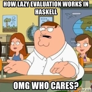 omg who the hell cares? - How lazy evaluation works in haskell OMG WHO CARES?
