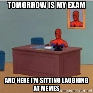 Spidermandesk - Tomorrow is my exam  And here I'm sitting laughing at memes