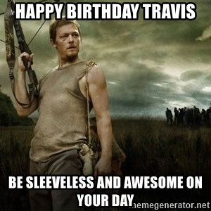 Daryl Dixon - Happy Birthday Travis Be sleeveless and awesome on your day
