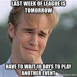Dawson's Creek - last week of league is tomorrow have to wait 10 days to play another event