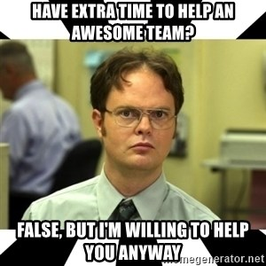 Dwight from the Office - have extra time to help an awesome team? false, but I'm willing to help you anyway