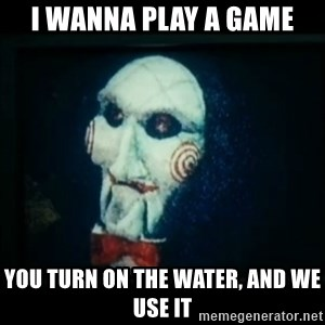 SAW - I wanna play a game - I wanna play a game you turn on the water, and we use it