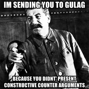 Joseph Stalin - im sending you to gulag  because you didnt' present constructive counter arguments