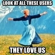 Look at all these - look at all these users they love us