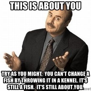 Dr. Phil - This is about you try as you might,  you can't change a fish by throwing it in a kennel. it's  still a fish.  it's still about you.