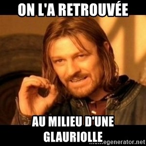 Does not simply walk into mordor Boromir  - On l'a retrouvée au milieu d'une glauriolle