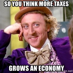 Willy Wonka - So you think more taxes Grows an economy