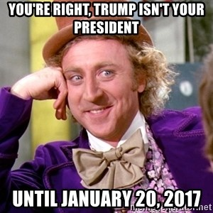Willy Wonka - You're right, Trump isn't your president Until January 20, 2017