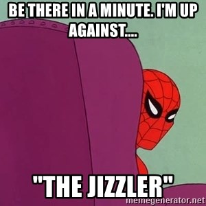 """Suspicious Spiderman - be there in a minute. I'm up against.... """"the jizzler"""""""