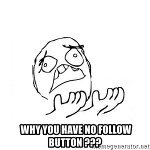 WHY SUFFERING GUY 2 -   WHY you have no follow button ???