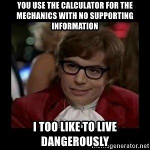 Dangerously Austin Powers - you use the calculator for the mechanics with no supporting information I too like to live dangerously