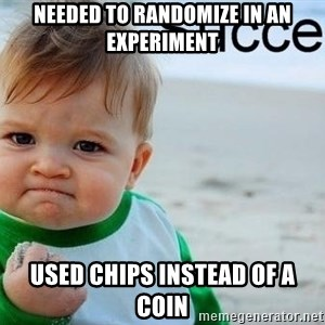 success baby - needed to randomize in an experiment used chips instead of a coin