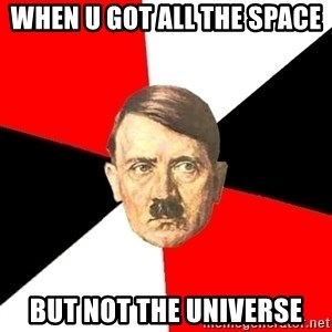 Advice Hitler - when u got all the space but not the universe