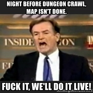 bill o' reilly fuck it - Night before dungeon crawl, map isn't done. Fuck it, we'll do it live!
