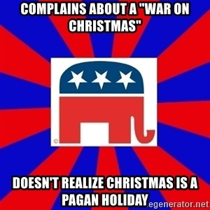 "Scumbag GOP - complains about a ""war on christmas"" doesn't realize christmas is a pagan holiday"