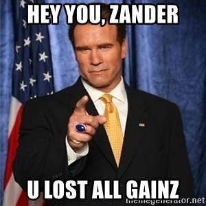 arnold schwarzenegger - hey you, zander u lost all gainz