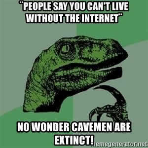 Philosoraptor - ¨people say you can't live without the internet¨ No wonder cavemen are extinct!