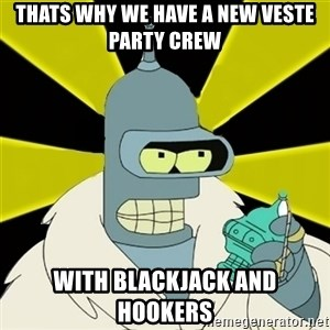 Bender IMHO - thats why we have a new Veste party crew with blackjack and hookers