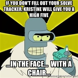Bender IMHO - If you don't fill out your solve tracker, Kristine will give you a high five ...in the face...  with a chair...