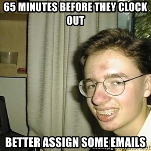 uglynerdboy - 65 minutes before they clock out better assign some emails