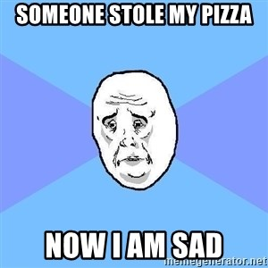 Okay Guy - someone stole my pizza now I am sad