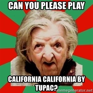Crazy Old Lady - CAN YOU PLEASE PLAY CALIFORNIA CALIFORNIA BY TUPAC?