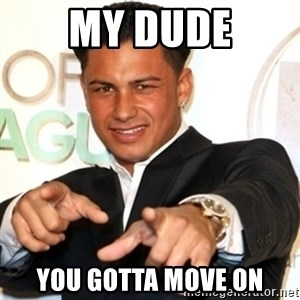 Pauly D Jersey Shore - my dude you gotta move on