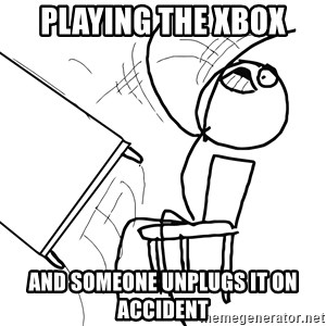 Desk Flip Rage Guy - playing the xbox and someone unplugs it on accident