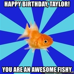 Absentminded Goldfish - Happy birthday, Taylor! You are an awesome fishy