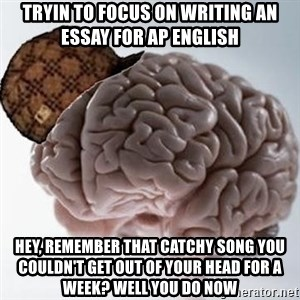 Scumbag Brain - Tryin to focus on writing an essay for AP english hey, remember that catchy song you couldn't get out of your head for a week? Well you do now