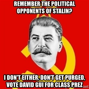 Stalin Says - Remember the Political Opponents of stalin? I don't either, don't get purged, vote david gui for class prez