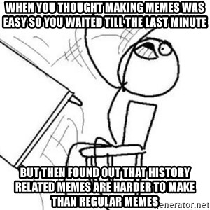 Flip table meme - when you thought making memes was easy so you waited till the last minute but then found out that history related memes are harder to make than regular memes