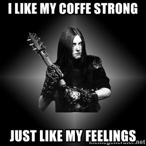 Black Metal - I like my coffe strong Just like my feelings