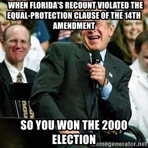 Laughing Bush -   When Florida's recount violated the Equal-Protection Clause of the 14th Amendment so you won the 2000 election