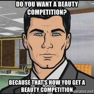 Archer - Do you want a beauty competition? Because that's how you get a beauty competition