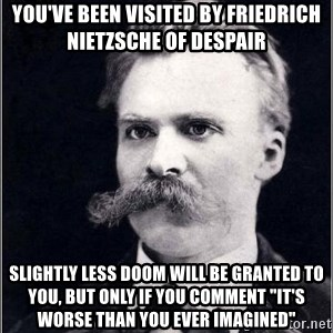 "Nietzsche - you've been visited by friedrich nietzsche of despair Slightly less doom will be granted to you, but only if you comment ""It's worse than you ever imagined"""