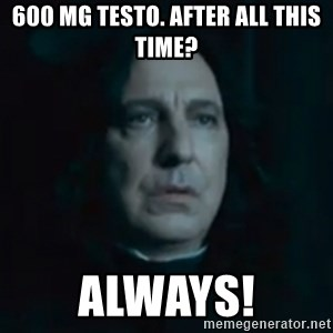 Always Snape - 600 mg Testo. After all this time? Always!