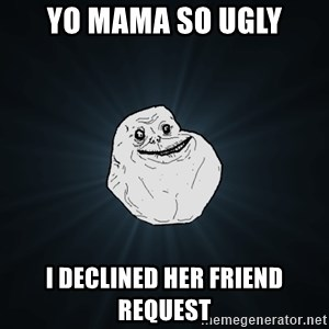 Forever Alone - yo mama so ugly i declined her friend request