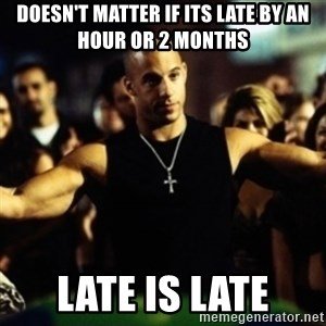 Dom Fast and Furious - Doesn't matter if its late by an hour or 2 months late is late
