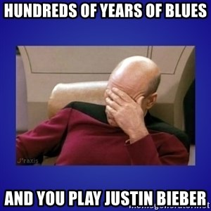 Picard facepalm  - hundreds of years of blues and you play justin bieber