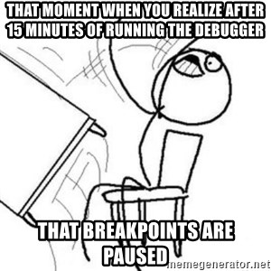 Flip table meme - That moment when you realize after 15 minutes of running the debugger that breakpoints are paused