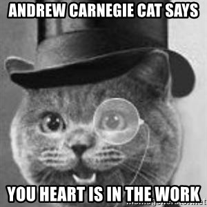 Monocle Cat - andrew carnegie cat says You heart is in the work