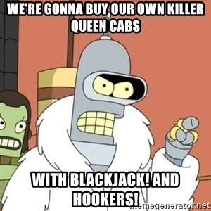 bender blackjack and hookers - We're gonna buy oUr own killer queen cabs WIth blackjack! And hookers!