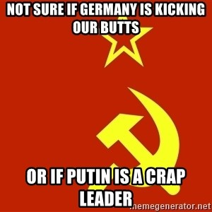 In Soviet Russia - not sure if germanY is kicking our butts Or if putin is a crap leader