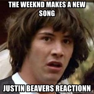Conspiracy Keanu - the weeknd makes a new song Justin beavers reactionn