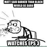 Cereal Guy Spit - Matt Said Darker Than Black would Be DARK Watches eps 3