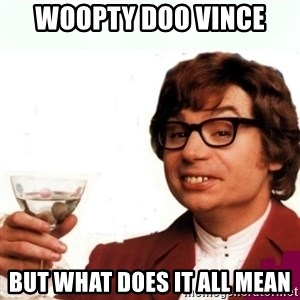 Austin Powers Drink - woopty doo Vince But what does it all mean