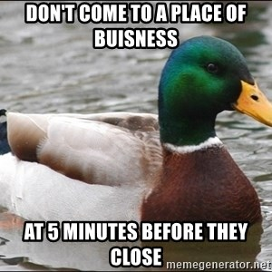 Actual Advice Mallard 1 - Don't come to a place of buisness At 5 minutes before they close