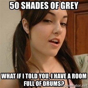 sasha gray - 50 shades of grey  What if i told you, i hAve a room full of drums?