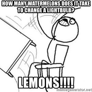Flip table meme - How many watermelons does it take to change a lightbulb? LEMONS!!!!